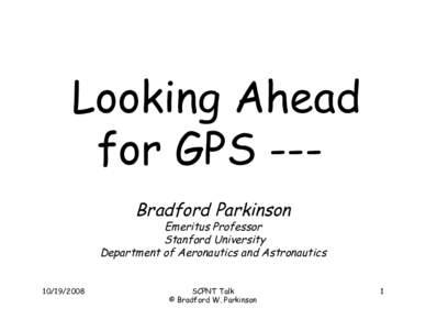 Looking Ahead for GPS --Bradford Parkinson Emeritus Professor Stanford University Department of Aeronautics and Astronautics