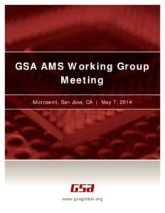 GSA AMS Working Group Meeting Microsemi, San Jose, CA | May 7, 2014 AMS Working Group Meeting Minutes from the meeting February 20, 2014