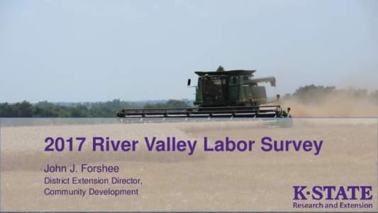 2017 River Valley Labor Survey John J. Forshee District Extension Director, Community Development  Overview of Labor Survey