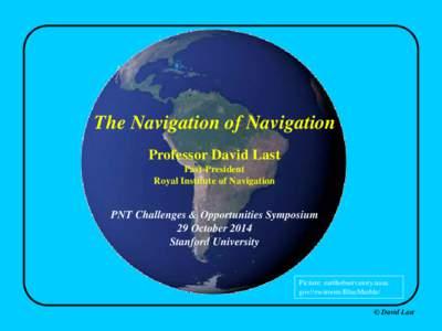 The Navigation of Navigation Professor David Last Past-President Royal Institute of Navigation  PNT Challenges & Opportunities Symposium