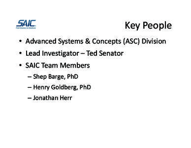 Key People • Advanced Systems & Concepts (ASC) Division • Lead Investigator – Ted Senator • SAIC Team Members – Shep Barge, PhD – Henry Goldberg, PhD