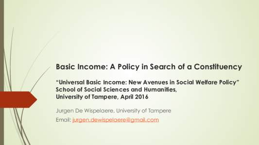 """Basic Income: A Policy in Search of a Constituency """"Universal Basic Income: New Avenues in Social Welfare Policy"""" School of Social Sciences and Humanities, University of Tampere, April 2016 Jurgen De Wispelaere, U"""