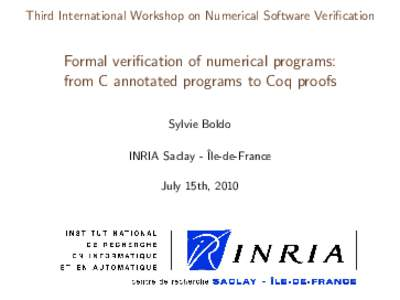Third International Workshop on Numerical Software Verification  Formal verification of numerical programs: from C annotated programs to Coq proofs Sylvie Boldo INRIA Saclay - ˆIle-de-France