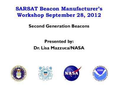 SARSAT Beacon Manufacturer's Workshop September 28, 2012 Second Generation Beacons Presented by: Dr. Lisa Mazzuca/NASA
