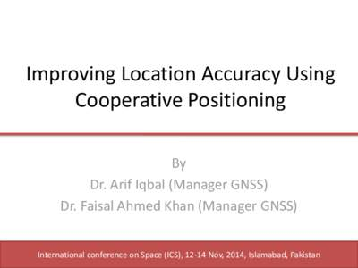 Improving Location Accuracy Using Cooperative Positioning By Dr. Arif Iqbal (Manager GNSS) Dr. Faisal Ahmed Khan (Manager GNSS) International conference on Space (ICS), 12-14 Nov, 2014, Islamabad, Pakistan