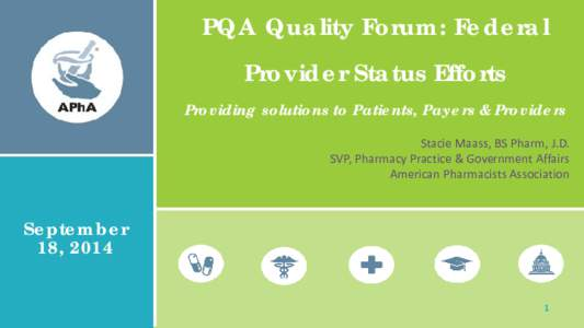 PQA Quality Forum: Federal Provider Status Efforts Providing solutions to Patients, Payers & Providers Stacie Maass, BS Pharm, J.D. SVP, Pharmacy Practice & Government Affairs American Pharmacists Association