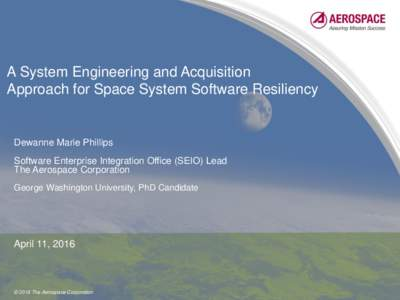A System Engineering and Acquisition Approach for Space System Software Resiliency Dewanne Marie Phillips Software Enterprise Integration Office (SEIO) Lead The Aerospace Corporation