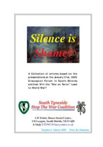 "Silence is Shame! A Collection of articles based on the presentations at the January 21st, 2005 Discussion Forum in South Shields entilted: Will the ""War on Terror"" Lead"