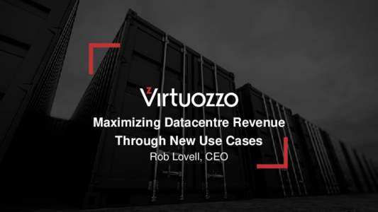 Maximizing Datacentre Revenue Through New Use Cases Rob Lovell, CEO Virtuozzo Introduction to our new organisation