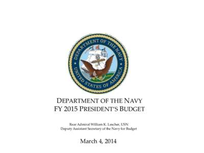 DEPARTMENT OF THE NAVY FY 2015 PRESIDENT'S BUDGET Rear Admiral William K. Lescher, USN Deputy Assistant Secretary of the Navy for Budget  March 4, 2014