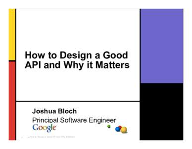 How to Design a Good API and Why it Matters Joshua Bloch Principal Software Engineer 1